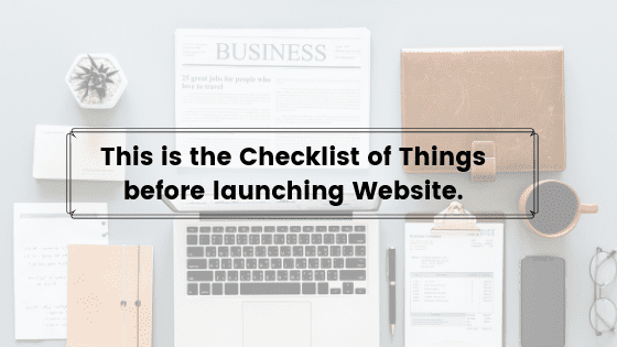This is the Checklist of Things before launching a Website.